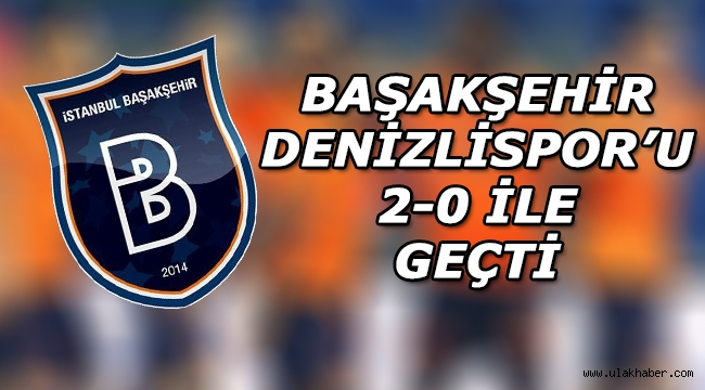 Başakşehir, Denizlispor'u 2-0 ile geçti