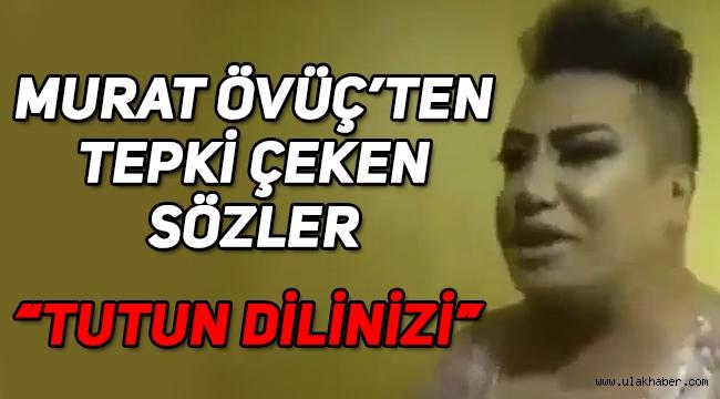 Murat Övüç'ten kadınlara yönelik tepki çeken sözler! Tutun dilinizi