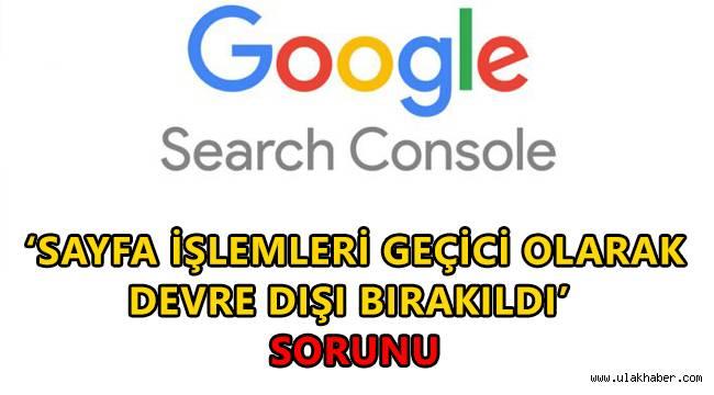 Google Search Console 'sayfa işlemleri geçici olarak devre dışı bırakıldı' sorunu nedir?